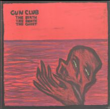 Gun Club - The Birth The Death The Ghost